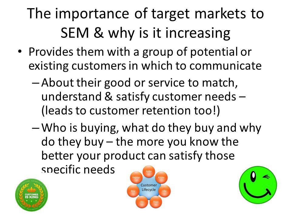 The importance of target markets to SEM & why is it increasing Provides them with a group of potential or existing customers in which to communicate –
