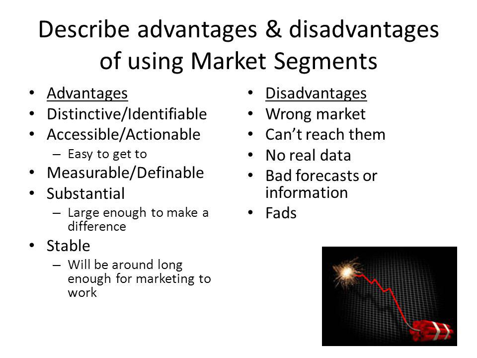 Describe advantages & disadvantages of using Market Segments Advantages Distinctive/Identifiable Accessible/Actionable – Easy to get to Measurable/Def
