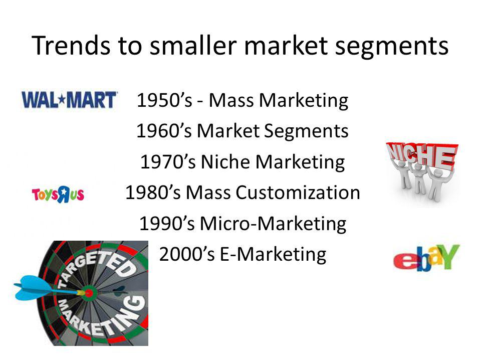 Trends to smaller market segments 1950s - Mass Marketing 1960s Market Segments 1970s Niche Marketing 1980s Mass Customization 1990s Micro-Marketing 20