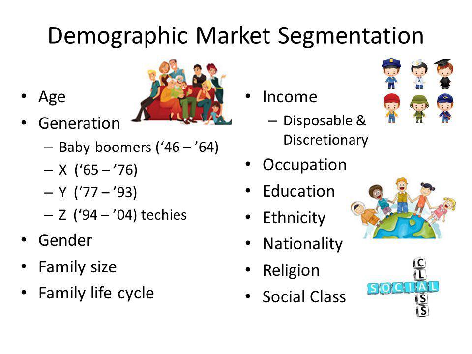 Demographic Market Segmentation Age Generation – Baby-boomers (46 – 64) – X (65 – 76) – Y (77 – 93) – Z (94 – 04) techies Gender Family size Family li