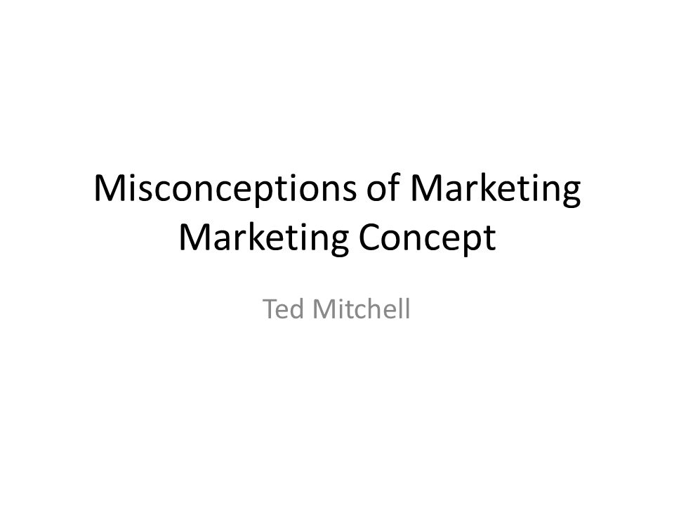 Misconceptions of Marketing Marketing Concept Ted Mitchell