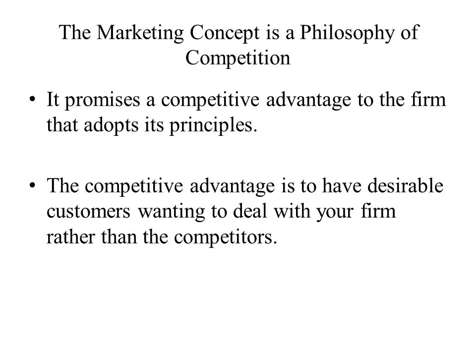 The Marketing Concept is a Philosophy of Competition It promises a competitive advantage to the firm that adopts its principles. The competitive advan