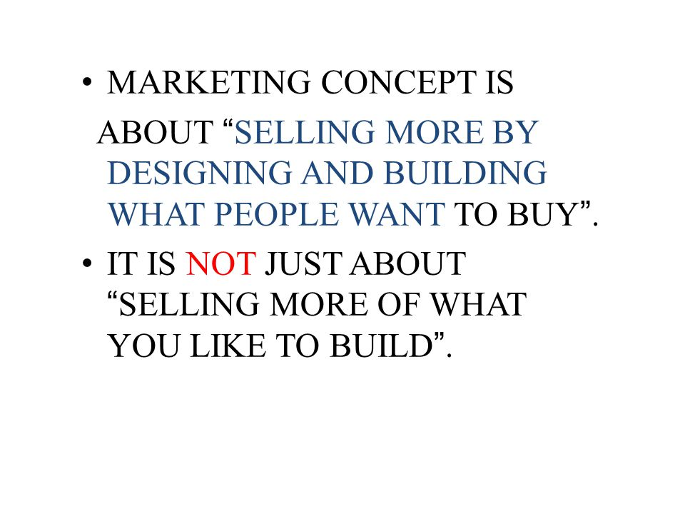 MARKETING CONCEPT IS ABOUT SELLING MORE BY DESIGNING AND BUILDING WHAT PEOPLE WANT TO BUY. IT IS NOT JUST ABOUTSELLING MORE OF WHAT YOU LIKE TO BUILD.