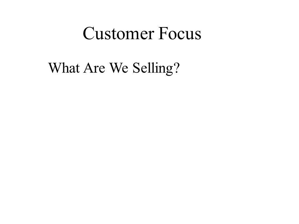 Customer Focus What Are We Selling?