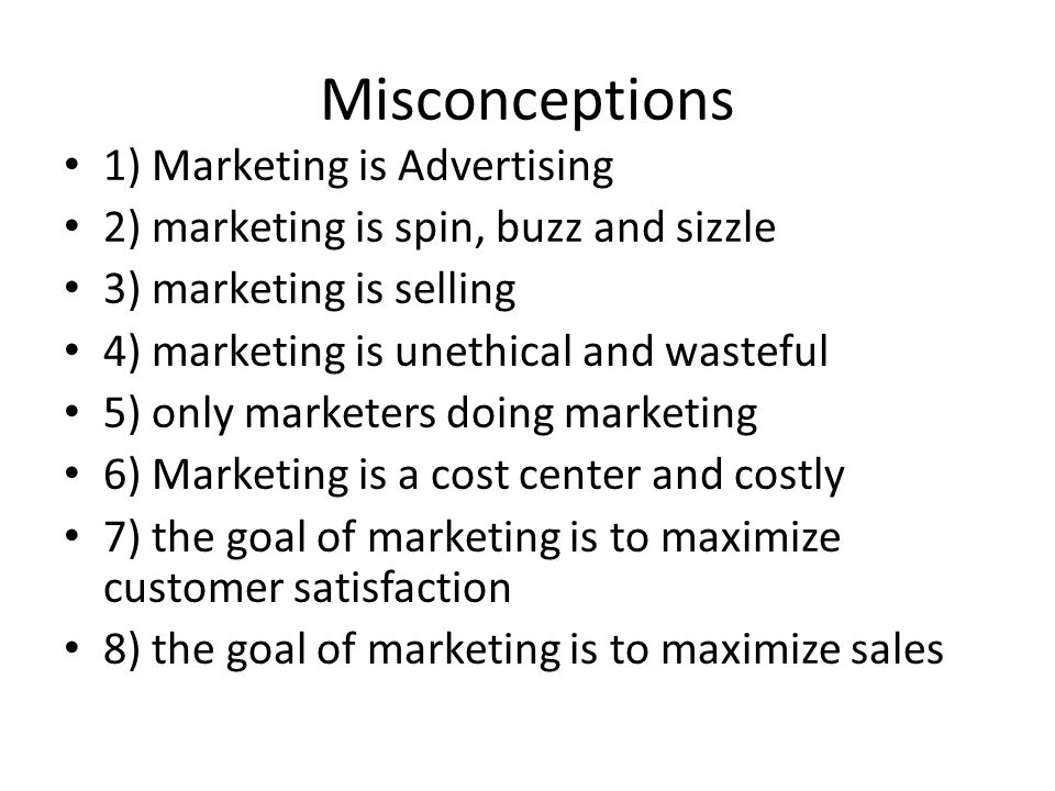 Misconceptions 1) Marketing is Advertising 2) marketing is spin, buzz and sizzle 3) marketing is selling 4) marketing is unethical and wasteful 5) onl
