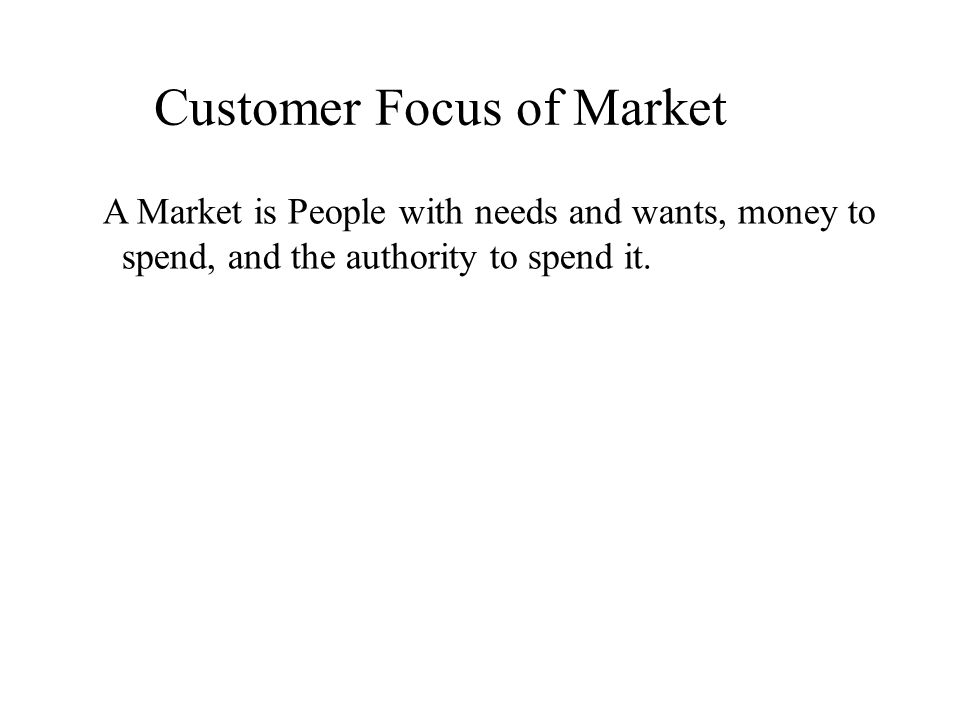 Customer Focus of Market A Market is People with needs and wants, money to spend, and the authority to spend it.