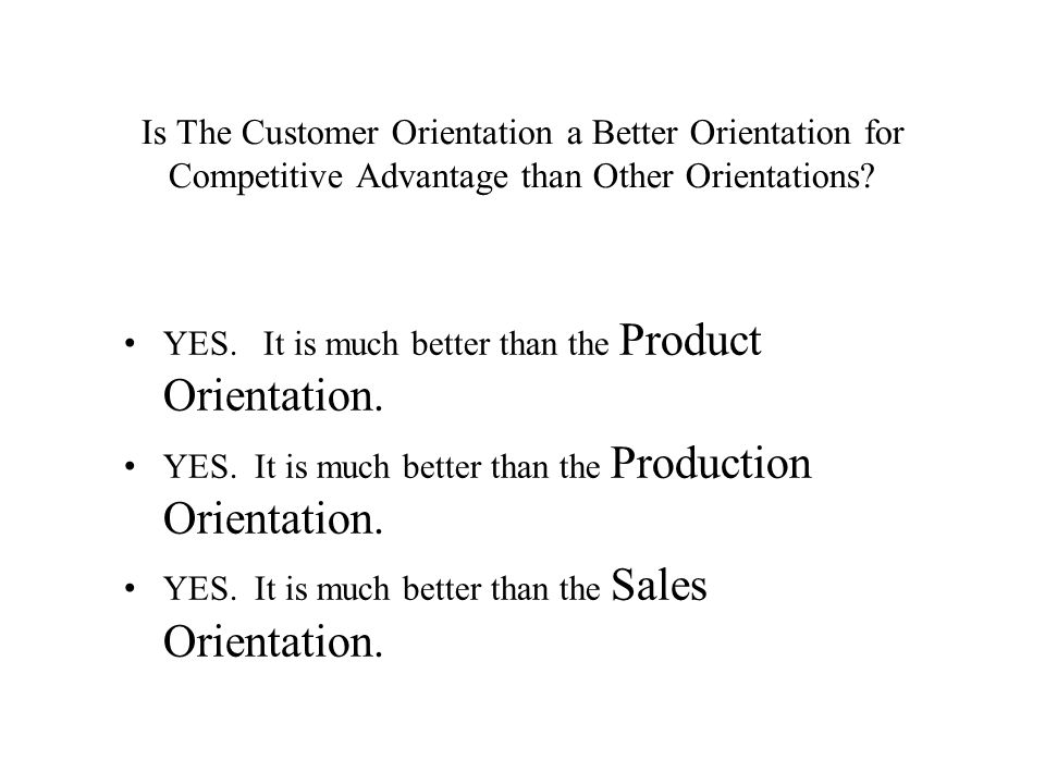 Is The Customer Orientation a Better Orientation for Competitive Advantage than Other Orientations? YES. It is much better than the Product Orientatio