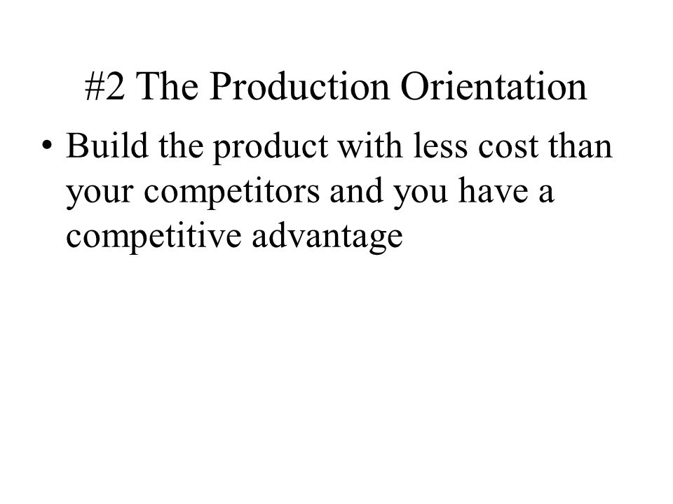 #2 The Production Orientation Build the product with less cost than your competitors and you have a competitive advantage