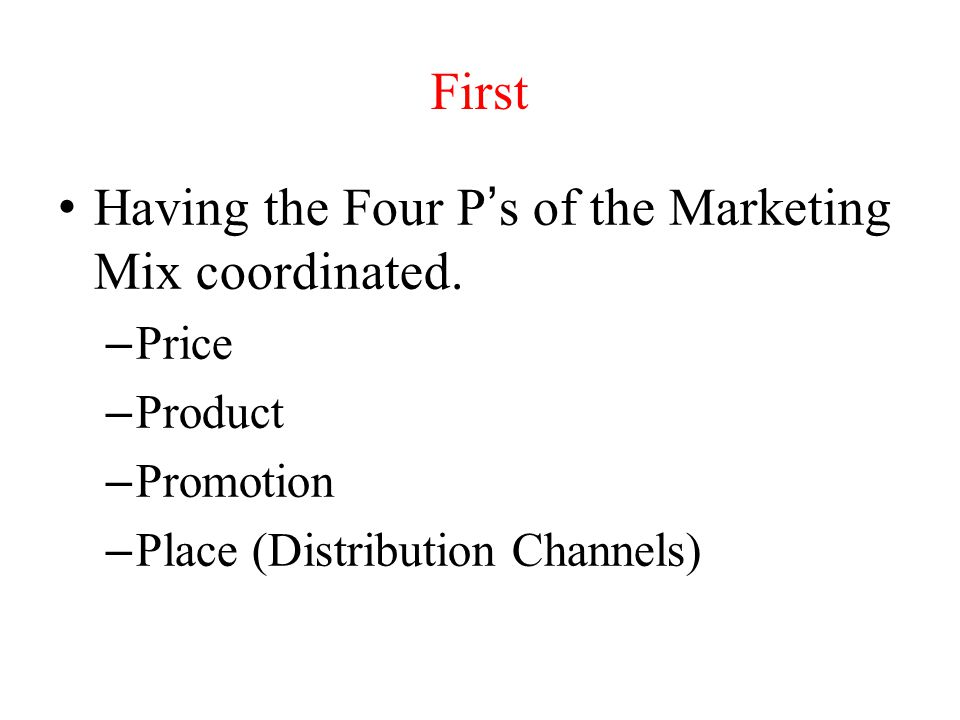 First Having the Four Ps of the Marketing Mix coordinated. – Price – Product – Promotion – Place (Distribution Channels)