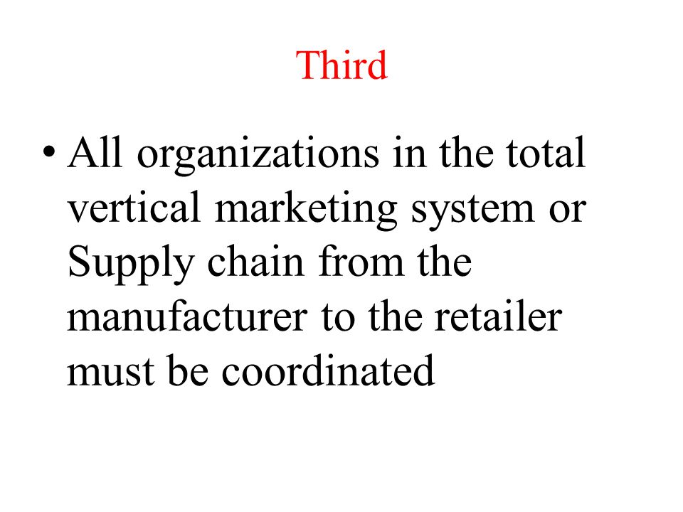 Third All organizations in the total vertical marketing system or Supply chain from the manufacturer to the retailer must be coordinated