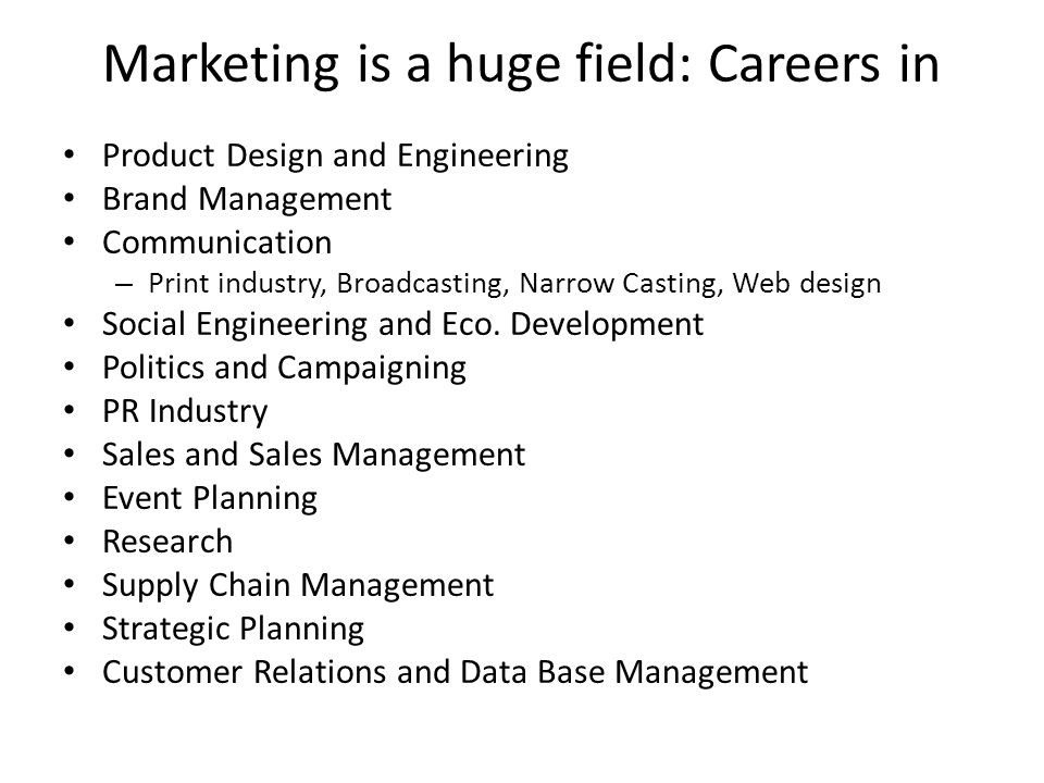 Marketing is a huge field: Careers in Product Design and Engineering Brand Management Communication – Print industry, Broadcasting, Narrow Casting, We
