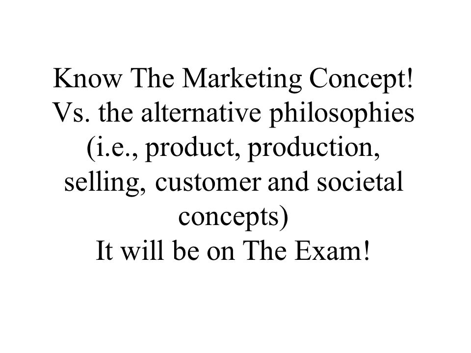 Know The Marketing Concept! Vs. the alternative philosophies (i.e., product, production, selling, customer and societal concepts) It will be on The Ex