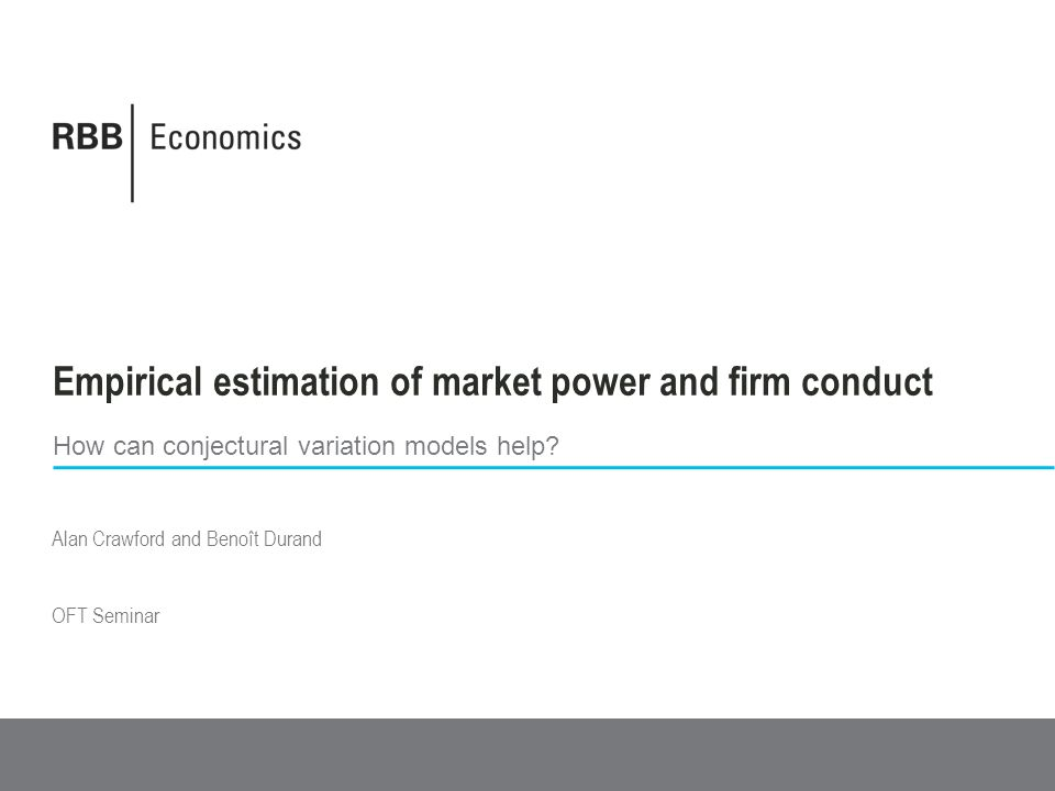 Empirical estimation of market power and firm conduct How can conjectural variation models help? Alan Crawford and Benoît Durand OFT Seminar