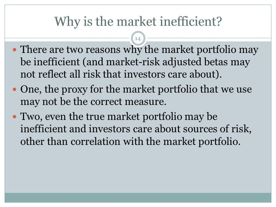14 There are two reasons why the market portfolio may be inefficient (and market-risk adjusted betas may not reflect all risk that investors care abou