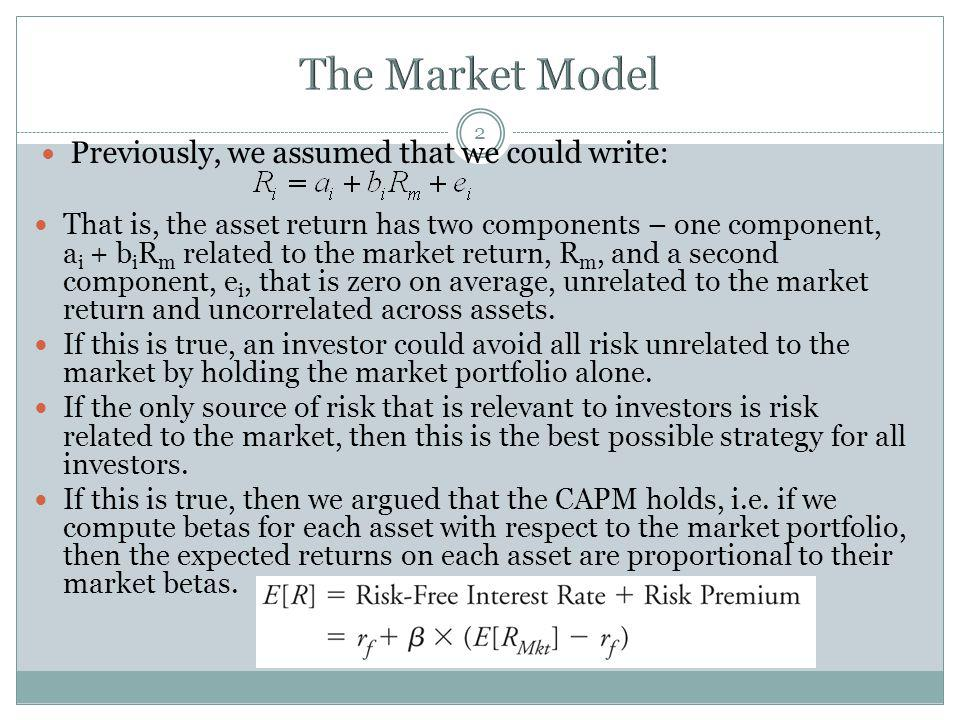 2 Previously, we assumed that we could write: That is, the asset return has two components – one component, a i + b i R m related to the market return, R m, and a second component, e i, that is zero on average, unrelated to the market return and uncorrelated across assets.