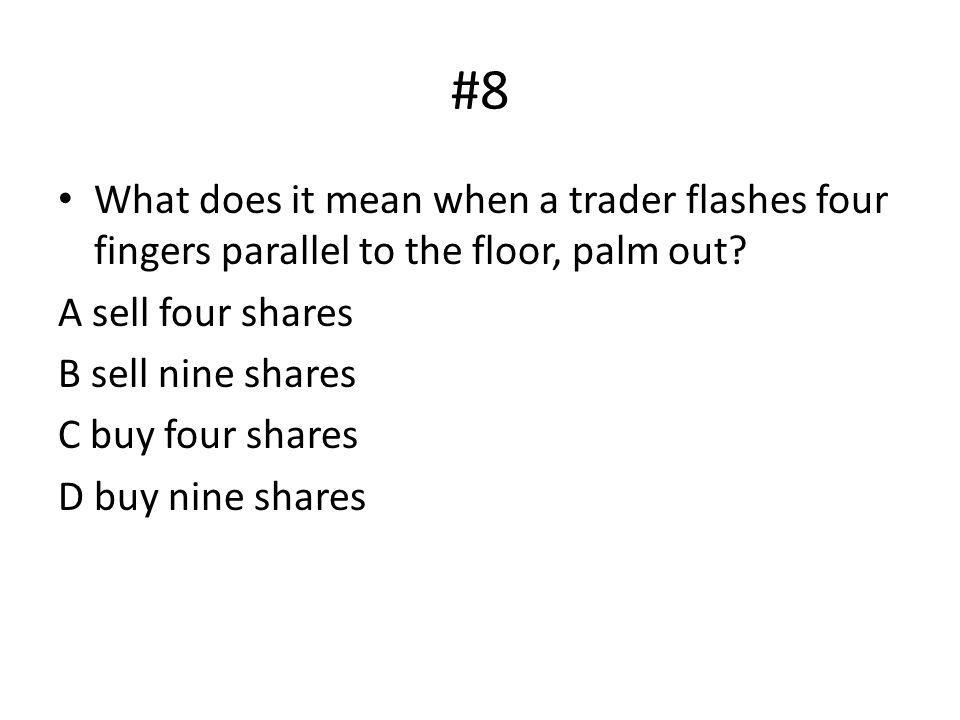 #8 What does it mean when a trader flashes four fingers parallel to the floor, palm out? A sell four shares B sell nine shares C buy four shares D buy