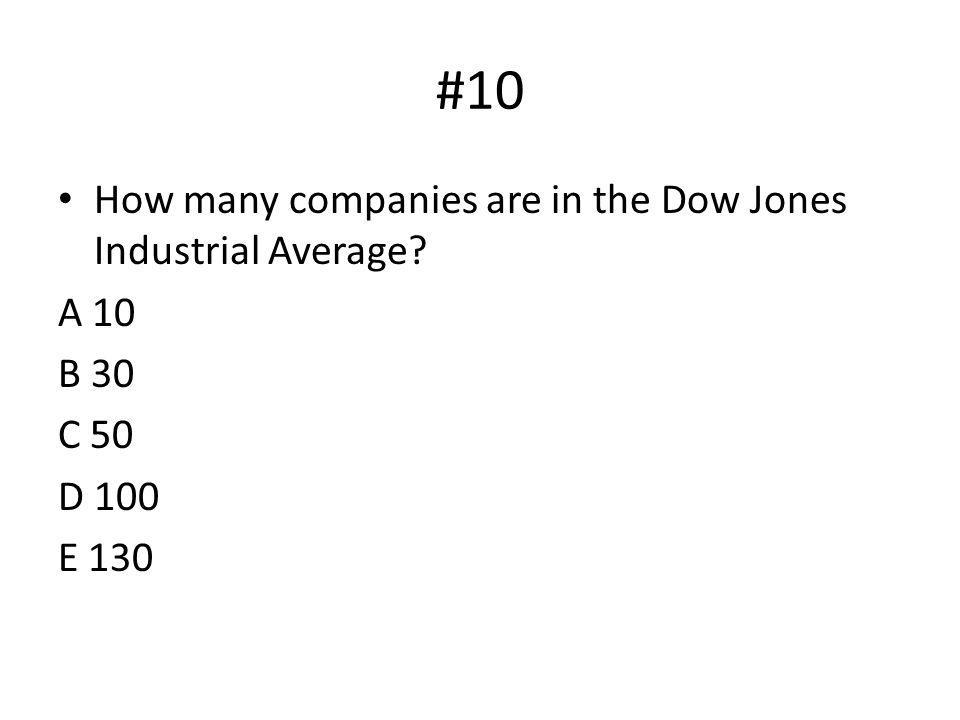 #10 How many companies are in the Dow Jones Industrial Average? A 10 B 30 C 50 D 100 E 130