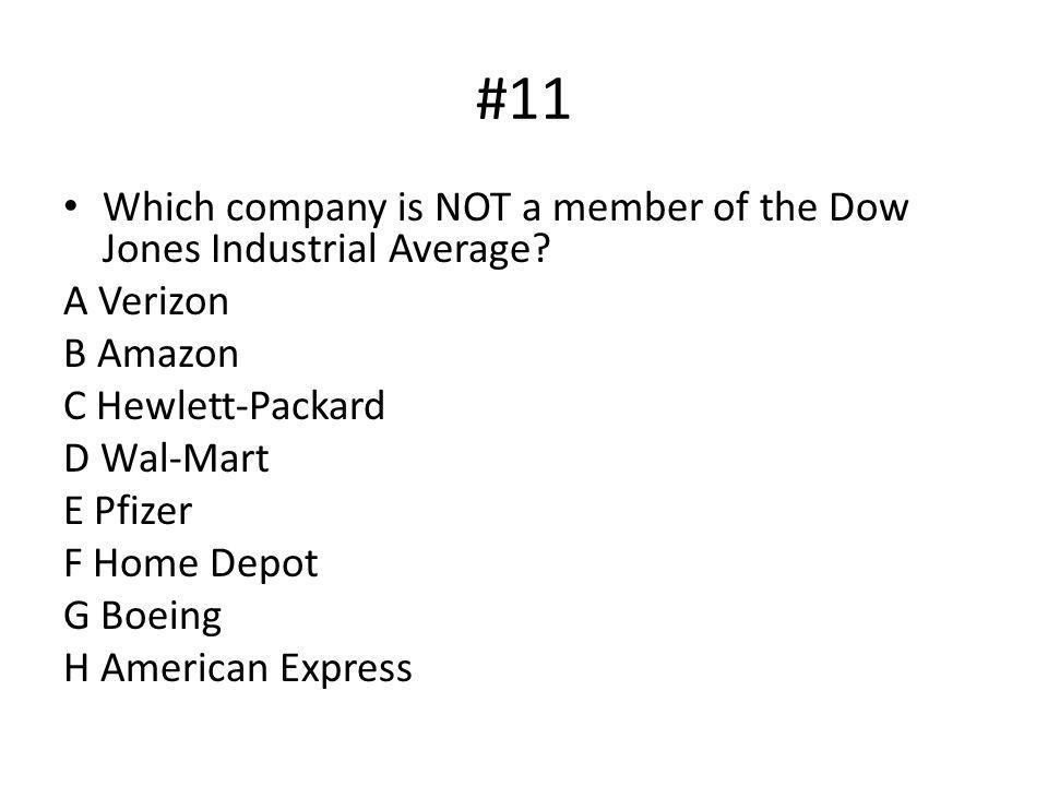 #11 Which company is NOT a member of the Dow Jones Industrial Average? A Verizon B Amazon C Hewlett-Packard D Wal-Mart E Pfizer F Home Depot G Boeing