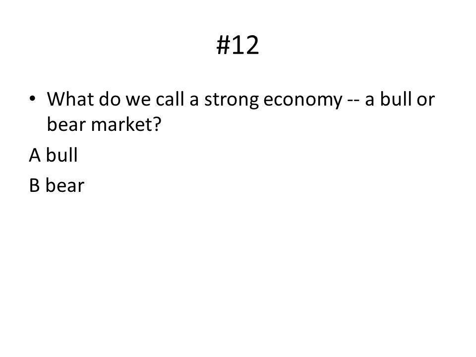 #12 What do we call a strong economy -- a bull or bear market? A bull B bear