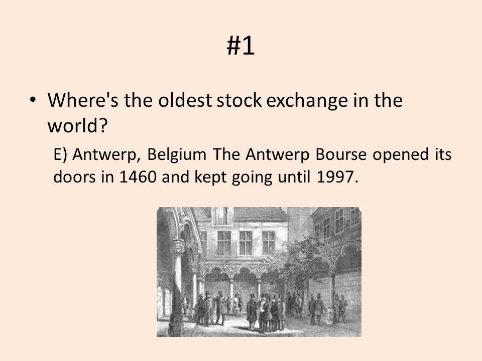 #1 Where's the oldest stock exchange in the world? E) Antwerp, Belgium The Antwerp Bourse opened its doors in 1460 and kept going until 1997.