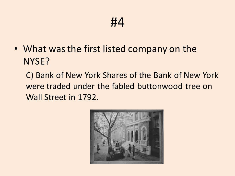 #4 What was the first listed company on the NYSE? C) Bank of New York Shares of the Bank of New York were traded under the fabled buttonwood tree on W