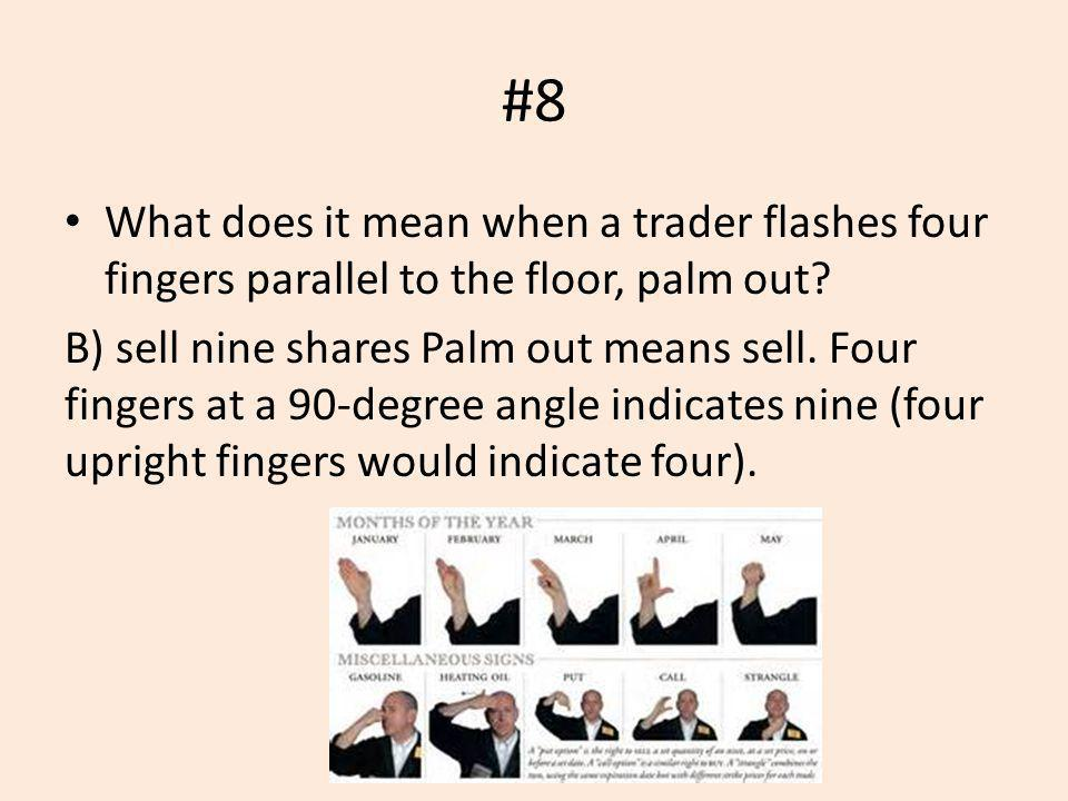 #8 What does it mean when a trader flashes four fingers parallel to the floor, palm out? B) sell nine shares Palm out means sell. Four fingers at a 90