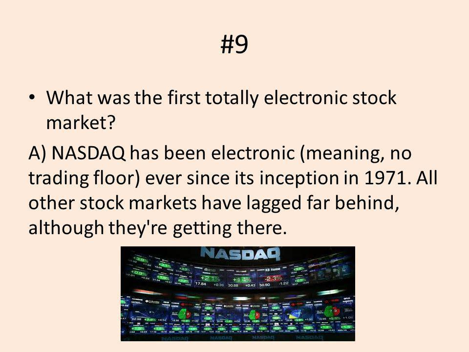#9 What was the first totally electronic stock market? A) NASDAQ has been electronic (meaning, no trading floor) ever since its inception in 1971. All