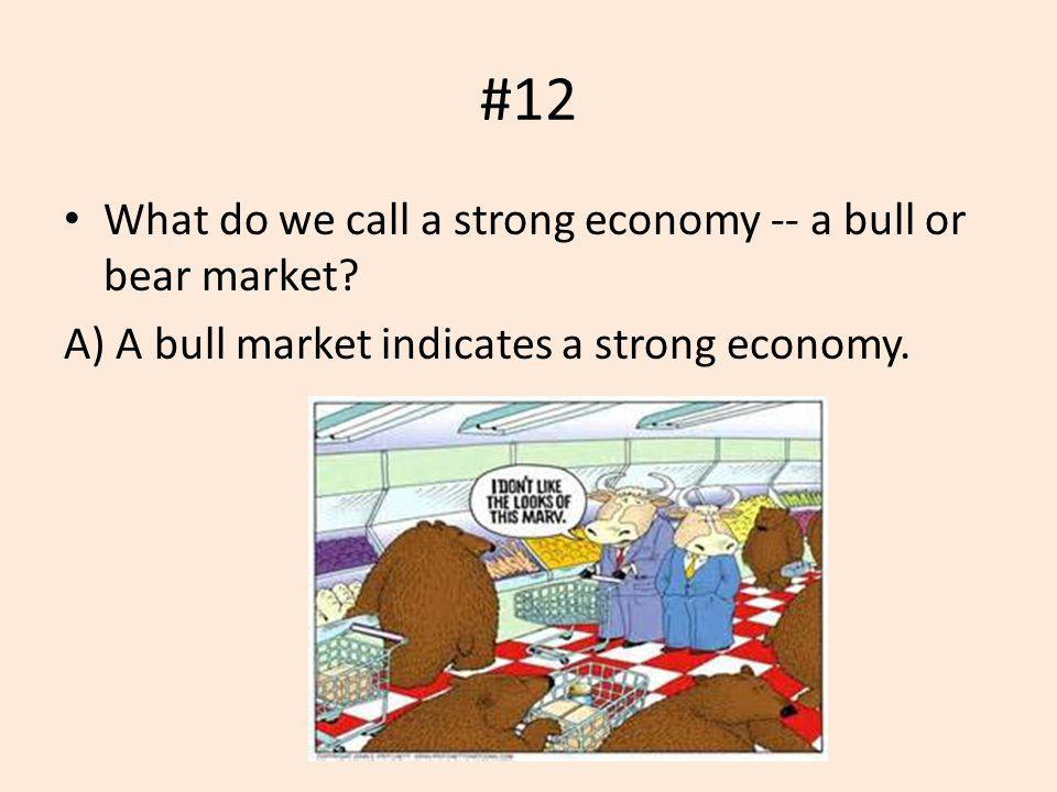 #12 What do we call a strong economy -- a bull or bear market? A) A bull market indicates a strong economy.