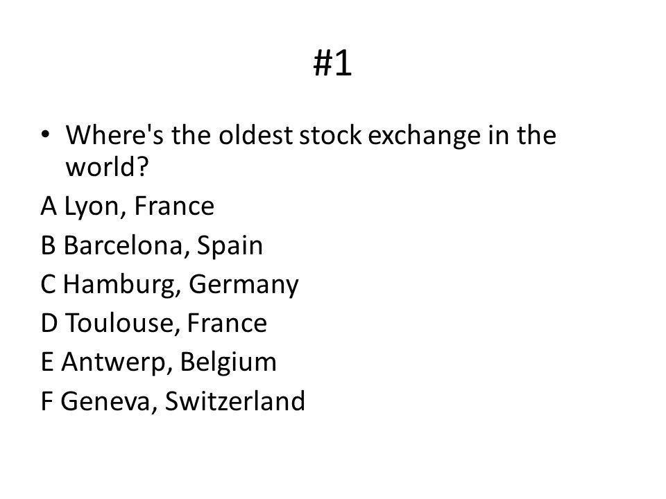 #1 Where's the oldest stock exchange in the world? A Lyon, France B Barcelona, Spain C Hamburg, Germany D Toulouse, France E Antwerp, Belgium F Geneva