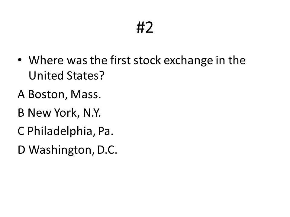 Where was the first stock exchange in the United States? A Boston, Mass. B New York, N.Y. C Philadelphia, Pa. D Washington, D.C. #2