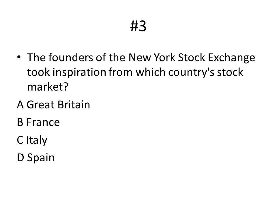 #3 The founders of the New York Stock Exchange took inspiration from which country's stock market? A Great Britain B France C Italy D Spain