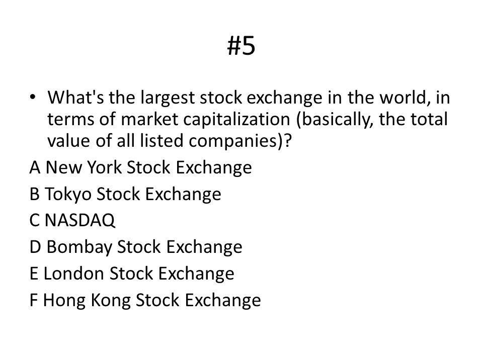 #5 What's the largest stock exchange in the world, in terms of market capitalization (basically, the total value of all listed companies)? A New York