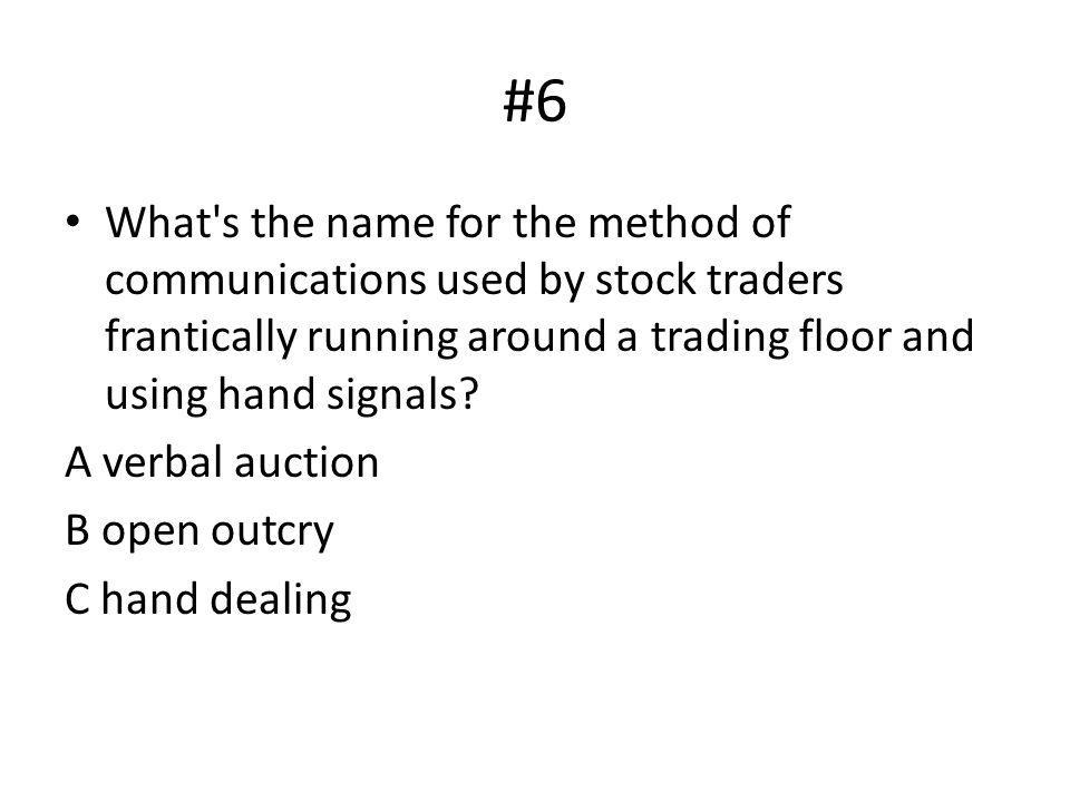 #6 What's the name for the method of communications used by stock traders frantically running around a trading floor and using hand signals? A verbal