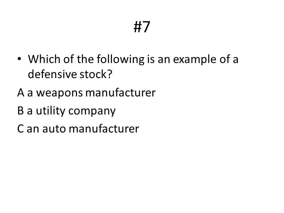 Which of the following is an example of a defensive stock? A a weapons manufacturer B a utility company C an auto manufacturer #7