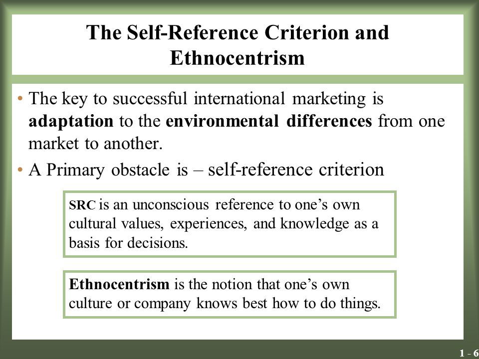 1 - 7 The Self-Reference Criterion Dangers of the SRC: -Failing to recognize the need to take action -Discounting the cultural differences that exist -Reacting to a situation in a way offensive to your hosts Ethnocentrism and the SRC can influence an evaluation of the appropriateness of a domestically designed marketing mix for a foreign market.