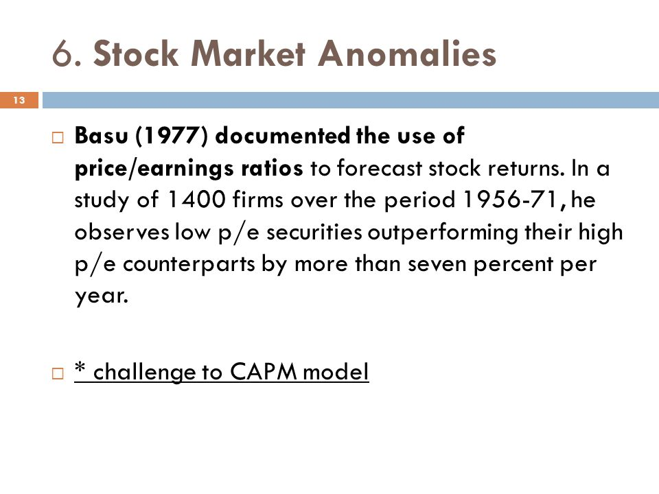 6. Stock Market Anomalies Basu (1977) documented the use of price/earnings ratios to forecast stock returns. In a study of 1400 firms over the period