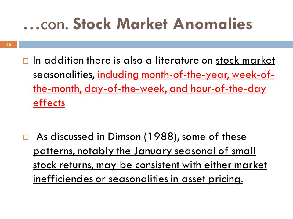 …con. Stock Market Anomalies In addition there is also a literature on stock market seasonalities, including month-of-the-year, week-of- the-month, da