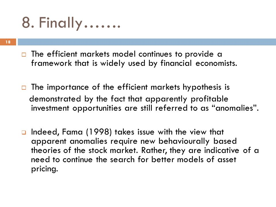 8. Finally……. The efficient markets model continues to provide a framework that is widely used by financial economists. The importance of the efficien