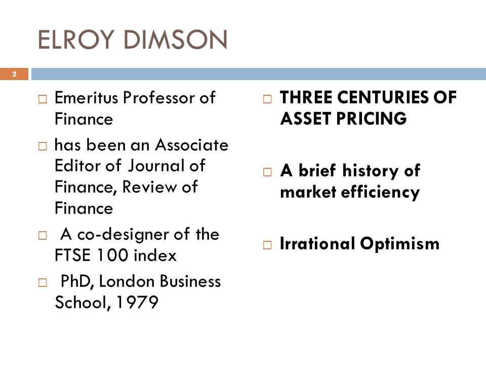 ELROY DIMSON Emeritus Professor of Finance has been an Associate Editor of Journal of Finance, Review of Finance A co-designer of the FTSE 100 index PhD, London Business School, 1979 THREE CENTURIES OF ASSET PRICING A brief history of market efficiency Irrational Optimism 2