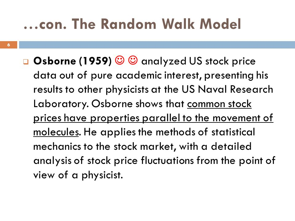 …con. The Random Walk Model Osborne (1959) analyzed US stock price data out of pure academic interest, presenting his results to other physicists at t
