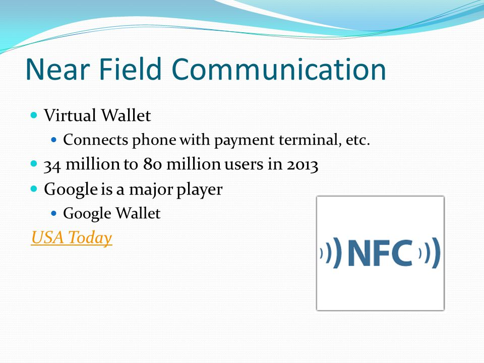 Near Field Communication Virtual Wallet Connects phone with payment terminal, etc. 34 million to 80 million users in 2013 Google is a major player Goo