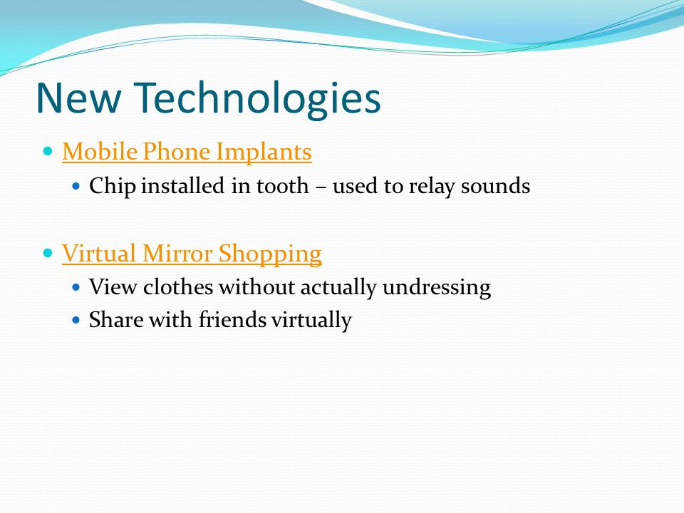 New Technologies Mobile Phone Implants Chip installed in tooth – used to relay sounds Virtual Mirror Shopping View clothes without actually undressing