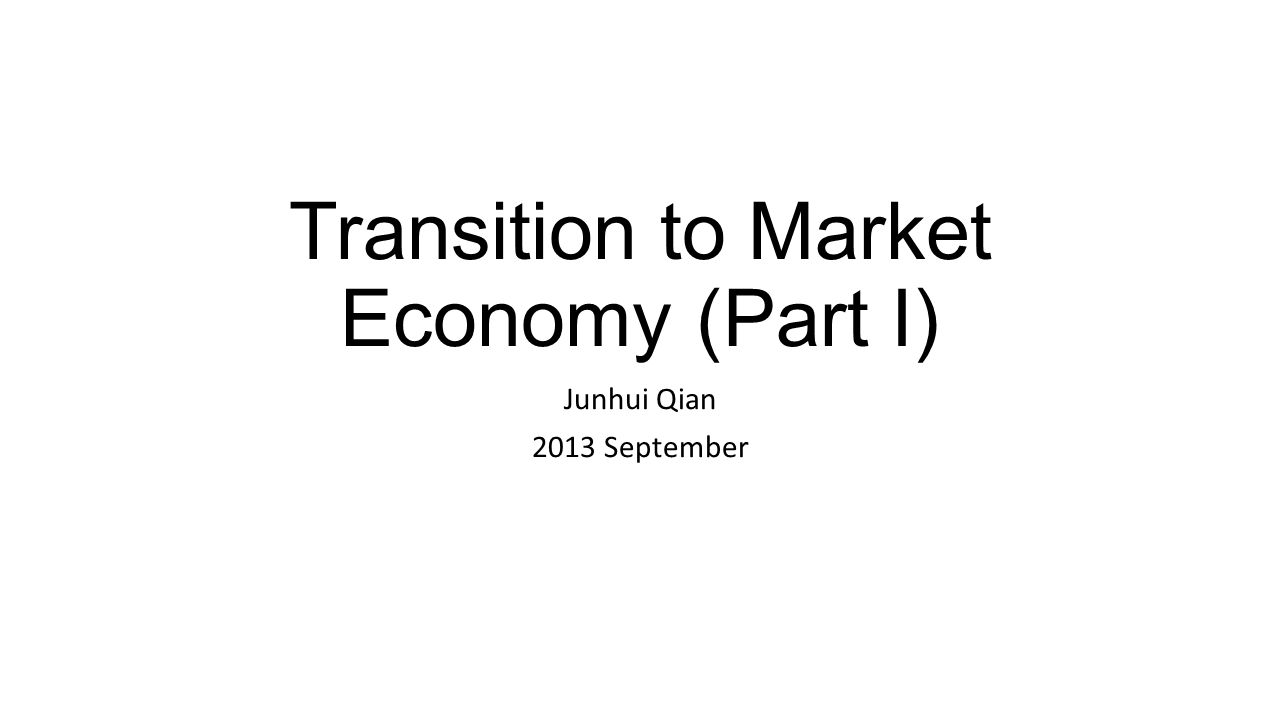 Transition to Market Economy (Part I) Junhui Qian 2013 September