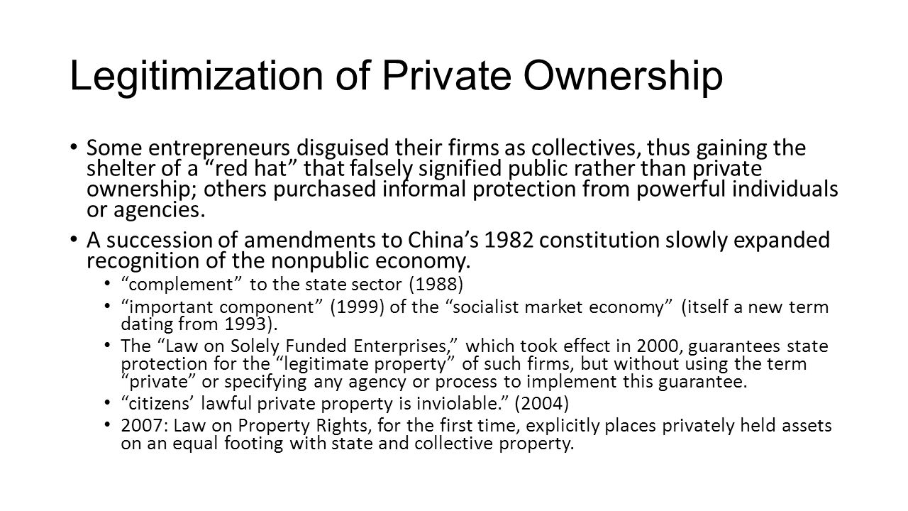 Legitimization of Private Ownership Some entrepreneurs disguised their firms as collectives, thus gaining the shelter of a red hat that falsely signified public rather than private ownership; others purchased informal protection from powerful individuals or agencies.