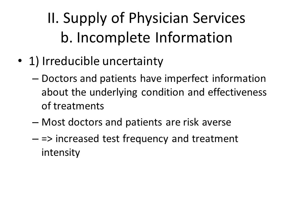 II. Supply of Physician Services b. Incomplete Information 1) Irreducible uncertainty – Doctors and patients have imperfect information about the unde