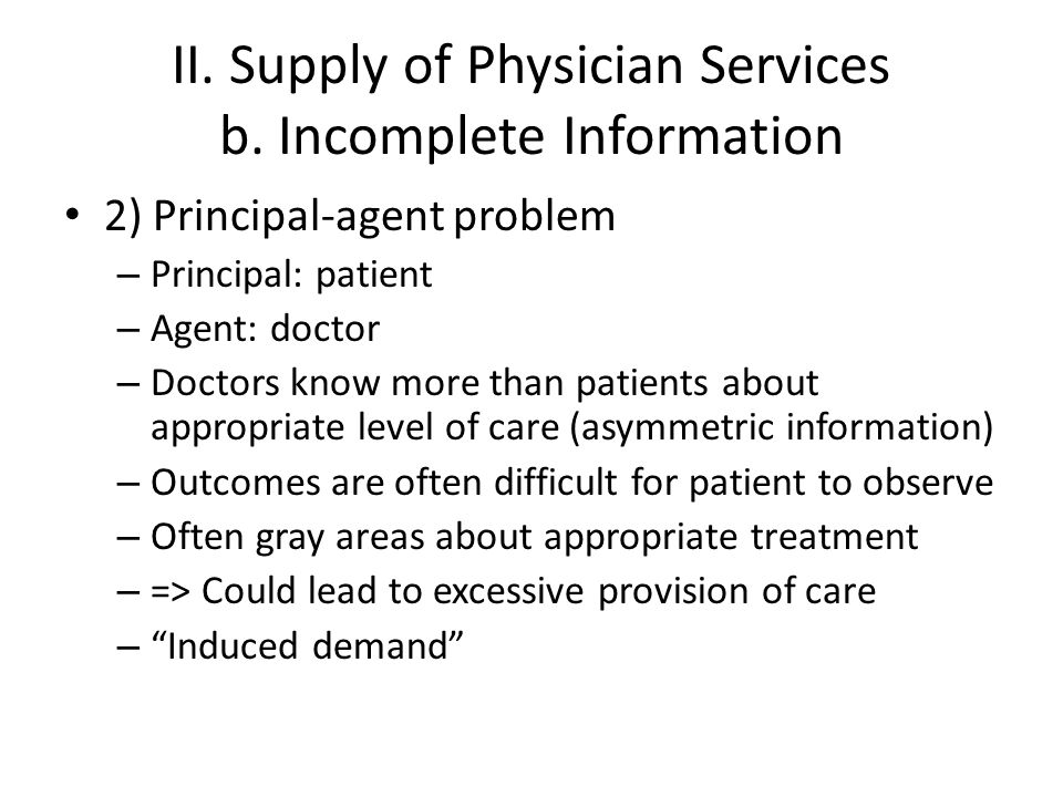 II. Supply of Physician Services b. Incomplete Information 2) Principal-agent problem – Principal: patient – Agent: doctor – Doctors know more than pa