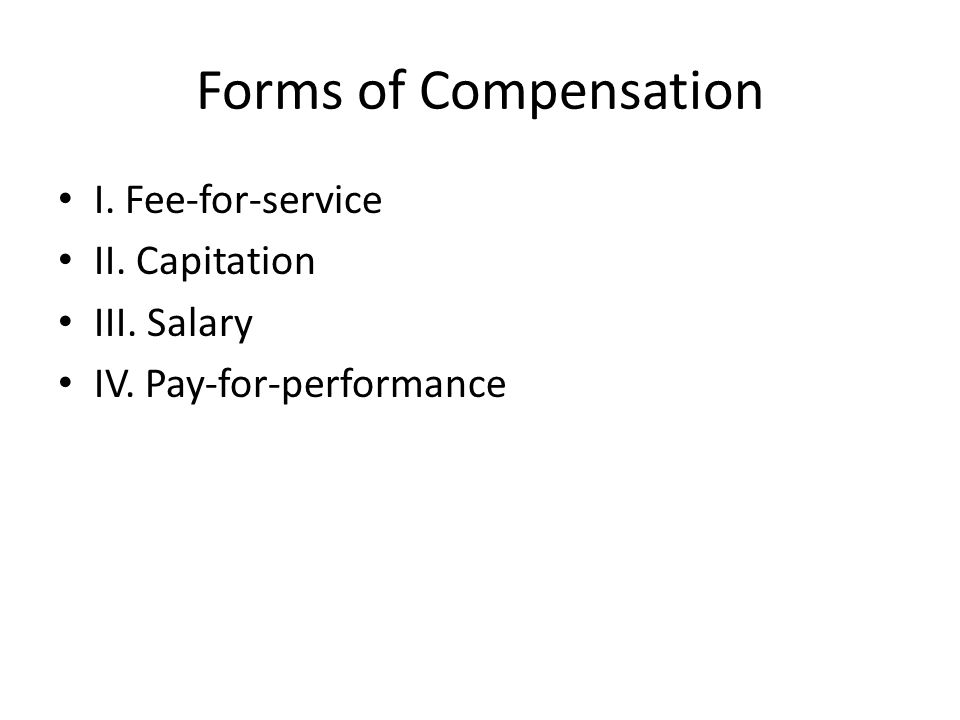 Forms of Compensation I. Fee-for-service II. Capitation III. Salary IV. Pay-for-performance