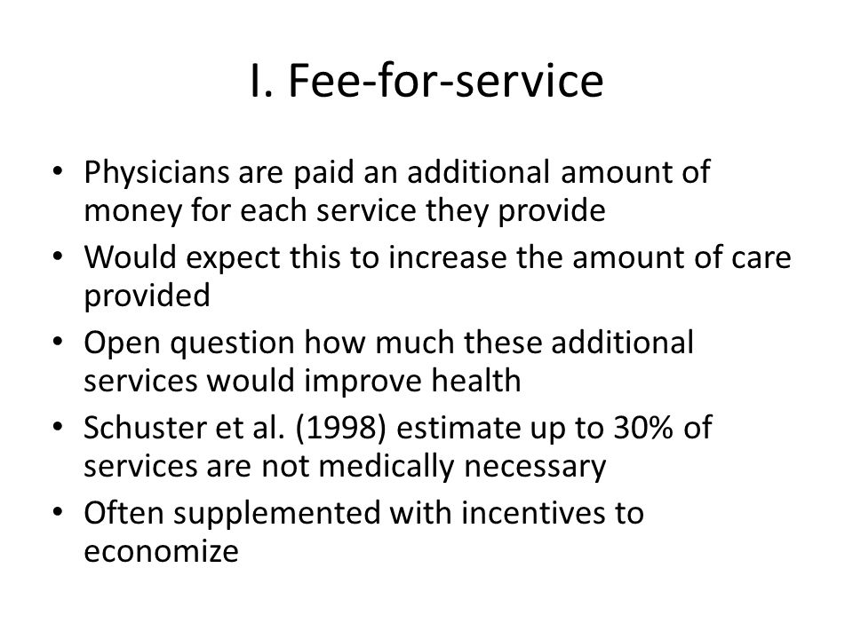 I. Fee-for-service Physicians are paid an additional amount of money for each service they provide Would expect this to increase the amount of care pr