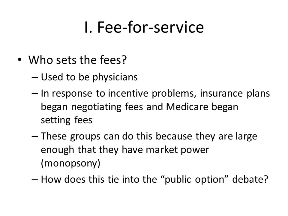 I. Fee-for-service Who sets the fees? – Used to be physicians – In response to incentive problems, insurance plans began negotiating fees and Medicare