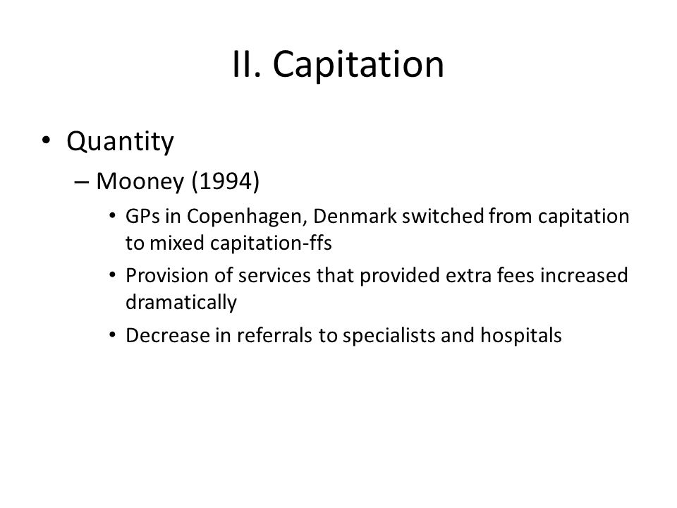 II. Capitation Quantity – Mooney (1994) GPs in Copenhagen, Denmark switched from capitation to mixed capitation-ffs Provision of services that provide